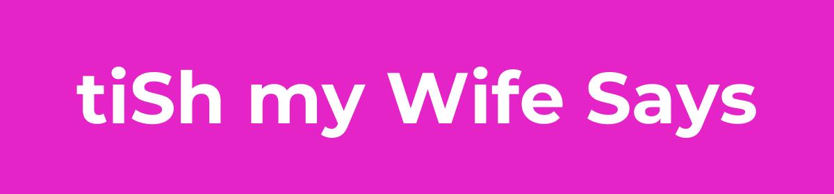 tiShMyWifeSays.com